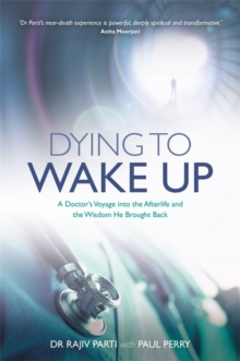 Dying to Wake Up : A Doctor's Voyage into the Afterlife and the Wisdom He Brought Back, Paperback Book