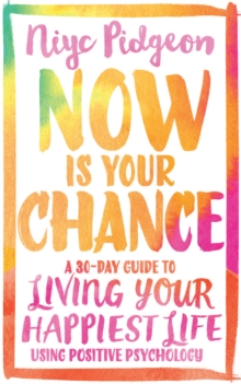 Now Is Your Chance : A 30-Day Guide to Living Your Happiest Life Using Positive Psychology, Paperback Book