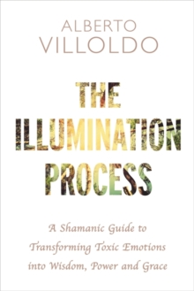 The Illumination Process : A Shamanic Guide to Transforming Toxic Emotions into Wisdom, Power and Grace, Paperback Book