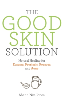 The Good Skin Solution : Natural Healing for Eczema, Psoriasis, Rosacea and Acne, EPUB eBook