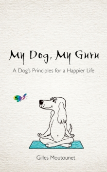 My Dog, My Guru : A Dog's Principles for a Happier Life, Paperback / softback Book