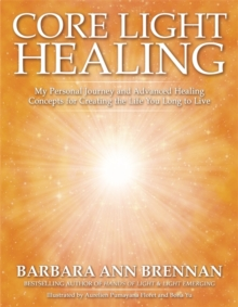 Core Light Healing : My Personal Journey and Advanced Healing Concepts for Creating the Life You Long to Live, Paperback Book