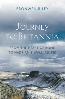 Journey to Britannia : From the Heart of Rome to Hadrian's Wall, AD 130, Hardback Book