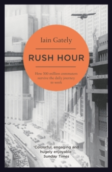 Rush Hour : How 500 Million Commuters Survive the Daily Journey to Work, Paperback Book