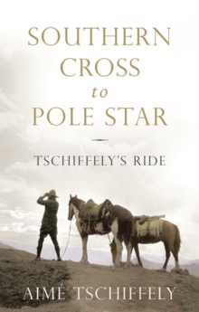 Southern Cross to Pole Star : Tschiffely's Ride, Hardback Book