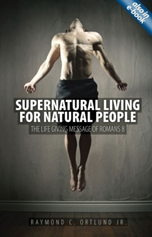 Supernatural Living for Natural People : The Life-giving message of Romans 8, Paperback / softback Book