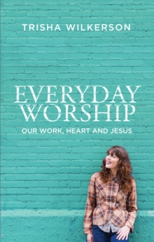Everyday Worship : Our Work, Heart and Jesus, Paperback Book