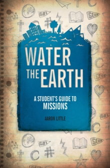 Water the Earth : A Student's Guide to Missions, Paperback Book