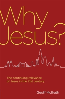 Why Jesus? : The continuing relevance of Jesus in the 21st century, Paperback Book