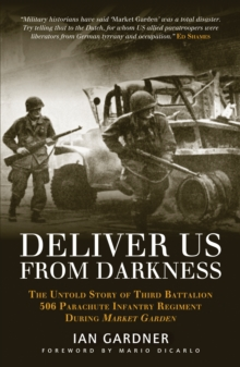 Deliver Us From Darkness : The Untold Story of Third Battalion 506 Parachute Infantry Regiment during Market Garden, Paperback Book