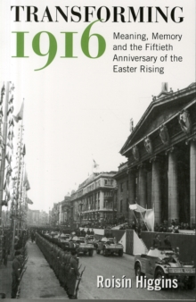 Transforming 1916 : Meaning, Memory and the Fiftieth Anniversary of the Easter Rising, Paperback Book