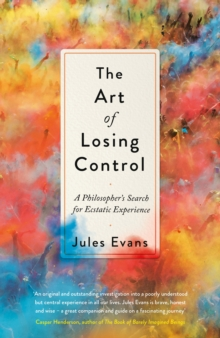 The Art of Losing Control : A Philosopher's Search for Ecstatic Experience, Hardback Book