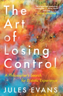 The Art of Losing Control : A Philosopher's Search for Ecstatic Experience, Paperback Book