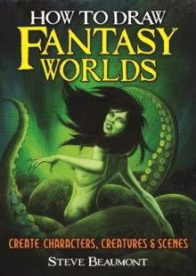 How to Draw Fantasy Worlds : Create Characters, Creatures & Scenes, Paperback / softback Book
