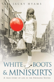 White Boots and Miniskirts : A True Story of Life in the Swinging Sixties, Paperback / softback Book