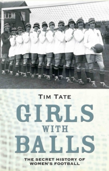 Girls With Balls : The Secret History of Women's Football, Hardback Book