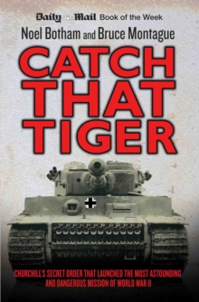 Catch That Tiger : Churchill's Secret Order That Launched the Most Astounding and Dangerous Mission of World War II, Paperback / softback Book