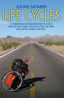 Life Cycles : A London Bike Courier Decided to Cycle Around the World. 169 Days Later, He Came Back with a World Record., Paperback / softback Book