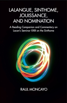 Lalangue, Sinthome, Jouissance, and Nomination : A Reading Companion and Commentary on Lacan's Seminar XXIII on the Sinthome, Paperback / softback Book