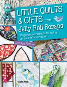 Little Quilts and Gifts from Jelly Roll Scraps : 30 Gorgeous Projects for Using Up Your Left-Over Fabric, Paperback Book