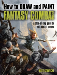 How to Draw & Paint Fantasy Combat : A Step-by-Step Guide to Epic Combat Scenes, Paperback Book