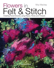 Flowers in Felt & Stitch : Creating Floral Artworks Using Fleece, Fibres and Threads, Paperback / softback Book