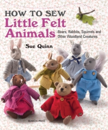How to Sew Little Felt Animals : Bears, Rabbits, Squirrels and Other Woodland Creatures, Paperback / softback Book