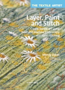 The Textile Artist: Layer, Paint and Stitch : Create Textile Art Using Freehand Machine Embroidery and Hand Stitching, Paperback / softback Book