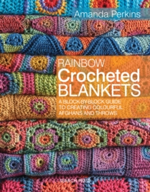 Rainbow Crocheted Blankets : A Block-by-Block Guide to Creating Colourful Afghans and Throws, Paperback Book