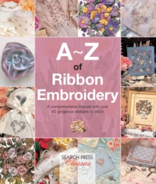 A-Z of Ribbon Embroidery : A Comprehensive Manual with Over 40 Gorgeous Designs to Stitch, Paperback Book