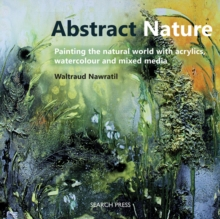 Abstract Nature : Painting the Natural World with Acrylics, Watercolour and Mixed Media, Paperback Book