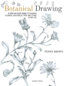 Botanical Drawing : A Step-by-Step Guide to Drawing Flowers, Vegetables, Fruit and Other Plant Life, Paperback Book