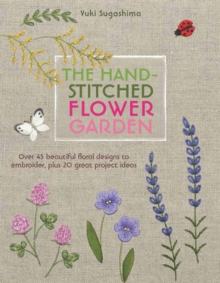 The Hand-Stitched Flower Garden : Over 45 Beautiful Floral Designs to Embroider, Plus 20 Great Project Ideas, Paperback / softback Book
