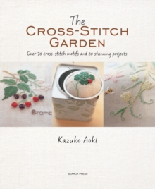 The Cross-Stitch Garden : Over 70 Cross-Stitch Motifs with 20 Stunning Projects, Paperback Book