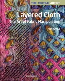 The Textile Artist: Layered Cloth : The Art of Fabric Manipulation, Paperback / softback Book