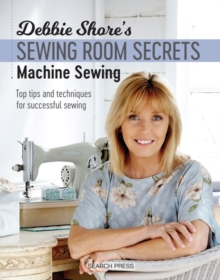 Debbie Shore's Sewing Room Secrets: Machine Sewing : Top Tips and Techniques for Successful Sewing, Paperback / softback Book