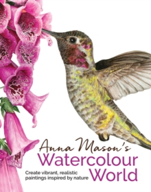 Anna Mason's Watercolour World : Create Vibrant, Realistic Paintings Inspired by Nature, Hardback Book