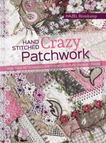 Hand-Stitched Crazy Patchwork : More Than 160 Techniques and Stitches to Create Original Designs, Paperback / softback Book
