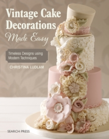 Vintage Cake Decorations Made Easy : Timeless Designs Using Modern Techniques, Paperback Book