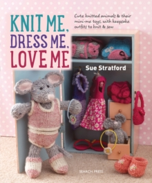Knit Me, Dress Me, Love Me : Cute Knitted Animals and Their Mini-Me Toys, with Keepsake Outfits to Knit & Sew, Paperback Book