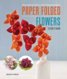 Paper Folded Flowers : All the Skills You Need to Make 21 Beautiful Projects, Paperback Book
