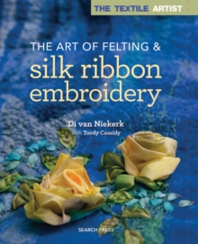 The Textile Artist: The Art of Felting & Silk Ribbon Embroidery, Paperback Book