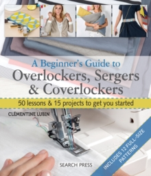 A Beginner's Guide to Overlockers, Sergers & Coverlockers : 50 Lessons & 15 Projects to Get You Started, Paperback Book