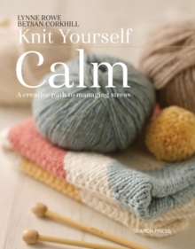 Knit Yourself Calm : A Creative Path to Managing Stress, Paperback Book