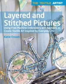 The Textile Artist: Layered and Stitched Pictures : Using Free Machine Embroidery and Applique to Create Textile Art Inspired by Everyday Life, Paperback / softback Book