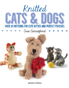 Knitted Cats & Dogs : Over 30 Patterns for Cute Kitties and Perfect Pooches, Paperback Book
