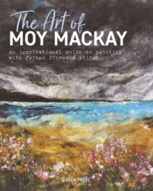 The Art of Moy Mackay : An Inspirational Guide to Painting with Felted Fibres & Stitch, Hardback Book