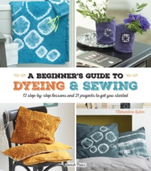 A Beginner's Guide to Dyeing and Sewing : 12 Step-by-Step Lessons and 21 Projects to Get You Started, Paperback Book