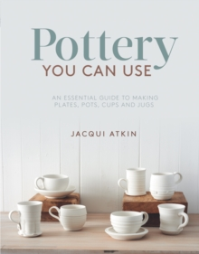 Pottery You Can Use : An Essential Guide to Making Plates, Pots, Cups and Jugs, Paperback / softback Book