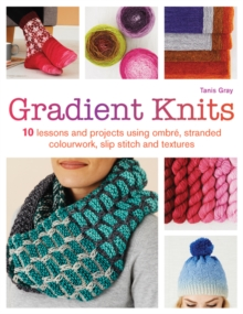 Gradient Knits : 10 Lessons and Projects Using Ombre, Stranded Colourwork, Slip Stitch and Textures, Paperback Book